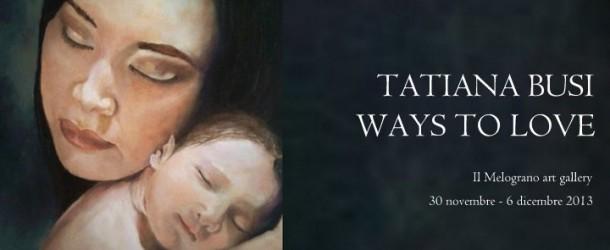 TATIANA BUSI – WAYS TO LOVE – mostra personale alla galleria il Melograno – Livorno – (30/11 – 06/12)