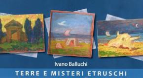 IVANO BALLUCHI – TERRE E MISTERI ETRUSCHI – GALLERIA CHIELLINI – LIVORNO – (01/02/ – 15/02)