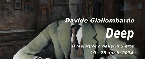 DAVIDE GIALLOMBARDO  – DEEP – IL MELOGRANO GALLERIA D'ARTE – LIVORNO – 19/04 – 25/04