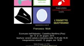 Gruppo artistico LavorareCamminare Livorno   L'Oggetto Quotidiano  Ecomuseo dell'Alabastro – Castellina Marittima (Pisa) 13/06 – 29/06