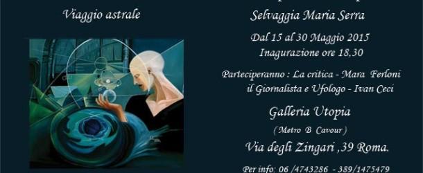 Selvaggia Maria Serra Pensiero Cosmico Viaggio Astrale – Roma – 15/05 – 30/05