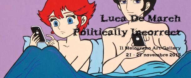 """Luca De March  – """"Politically Incorrect""""  –  Il Melograno Art Gallery – Livorno  21/11 – 27/11"""